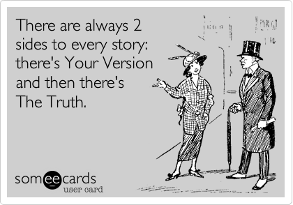 There are always 2  sides to every story:   there's Your Version and then there's The Truth.