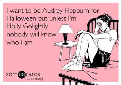 I want to be Audrey Hepburn forHalloween but unless I'mHolly Golightly nobody will knowwho I am.
