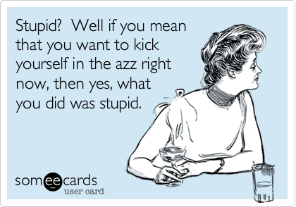 Stupid?  Well if you mean