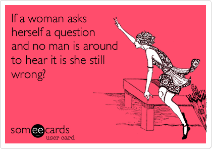 If a woman asksherself a questionand no man is aroundto hear it is she stillwrong?