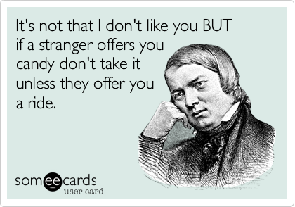 It's not that I don't like you BUT   if a stranger offers youcandy don't take itunless they offer youa ride.