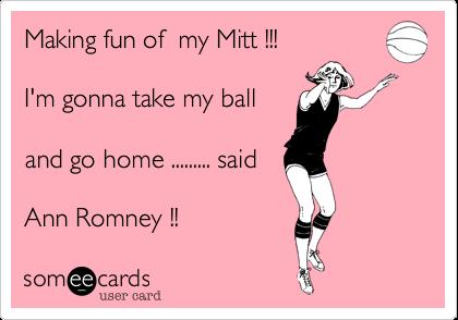 Making fun of  my Mitt !!!I'm gonna take my balland go home ......... saidAnn Romney !!
