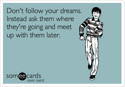 Don't follow your dreams.