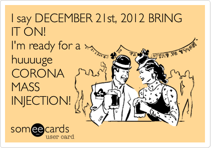 I say DECEMBER 21st, 2012 BRING IT ON! I'm ready for a huuuugeCORONAMASS INJECTION!