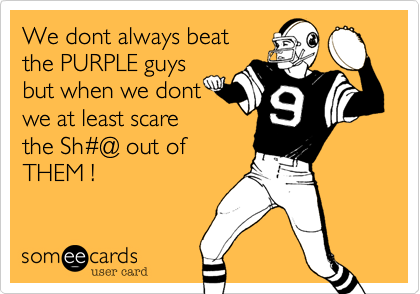 We dont always beat the PURPLE guys but when we dontwe at least scarethe Sh#@ out of THEM !