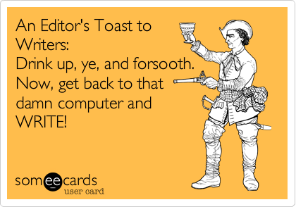 An Editor's Toast to Writers:Drink up, ye, and forsooth.Now, get back to that damn computer andWRITE!