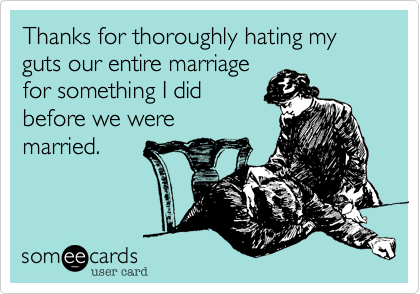 Thanks for thoroughly hating my guts our entire marriagefor something I did before we were married.