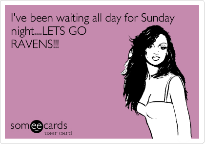 I've been waiting all day for Sunday night....LETS GORAVENS!!!
