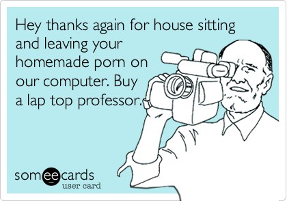 Hey thanks again for house sitting and leaving yourhomemade porn onour computer. Buya lap top professor.