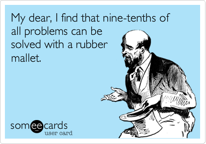 My dear, I find that nine-tenths of all problems can besolved with a rubbermallet.