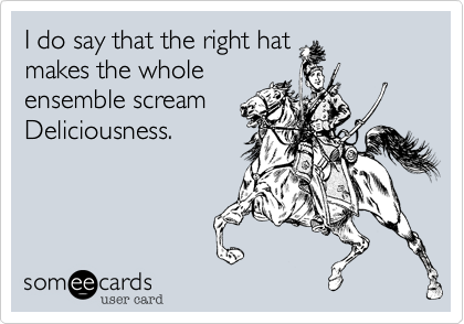 I do say that the right hatmakes the wholeensemble scream Deliciousness.