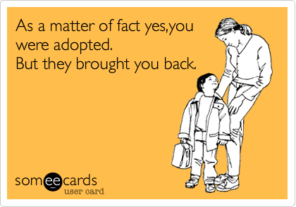 As a matter of fact yes,youwere adopted.But they brought you back.
