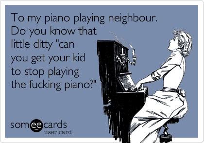 """To my piano playing neighbour.Do you know thatlittle ditty """"canyou get your kidto stop playingthe fucking piano?"""""""