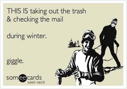 THIS IS taking out the trash& checking the mailduring winter.giggle.