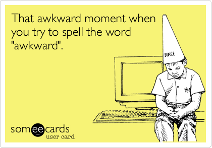 """That awkward moment whenyou try to spell the word""""awkward""""."""