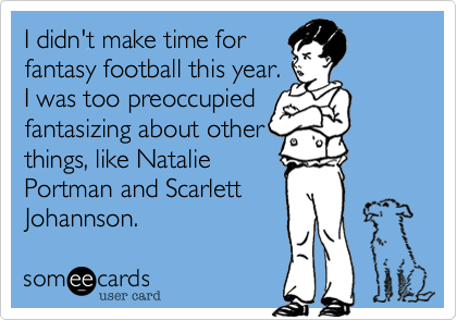I didn't make time forfantasy football this year.I was too preoccupied fantasizing about otherthings, like NataliePortman and ScarlettJohannson.