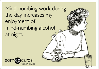 Mind-numbing work duringthe day increases myenjoyment ofmind-numbing alcoholat night.