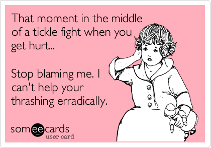 That moment in the middleof a tickle fight when youget hurt...Stop blaming me. Ican't help yourthrashing erradically.