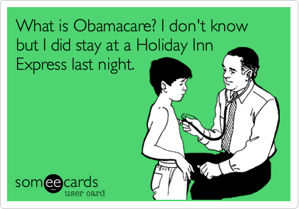 What is Obamacare? I don't know but I did stay at a Holiday InnExpress last night.