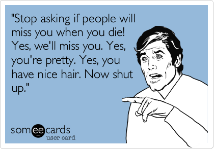 """""""Stop asking if people willmiss you when you die!Yes, we'll miss you. Yes,you're pretty. Yes, youhave nice hair. Now shutup."""""""