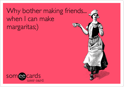 Why bother making friends...when I can makemargaritas;)