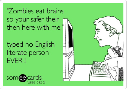 """""""Zombies eat brainsso your safer their then here with me,"""" typed no Englishliterate personEVER !"""