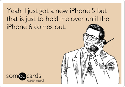 Yeah, I just got a new iPhone 5 but that is just to hold me over until the iPhone 6 comes out.