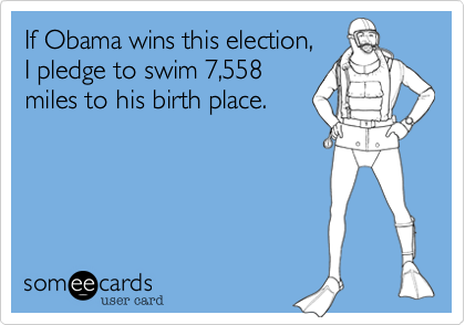 If Obama wins this election,I pledge to swim 7,558miles to his birth place.