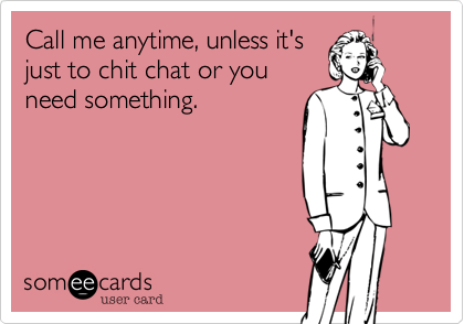 Call me anytime, unless it'sjust to chit chat or youneed something.