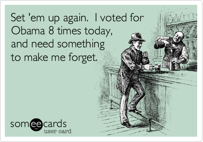 Set 'em up again.  I voted for Obama 8 times today,and need somethingto make me forget.