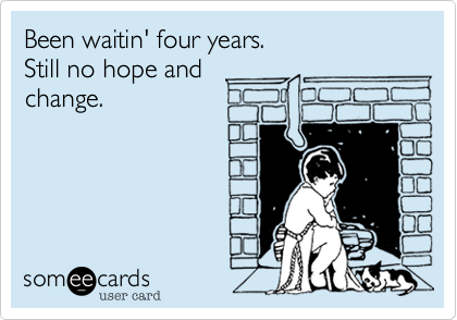 Been waitin' four years.Still no hope andchange.