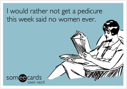 I would rather not get a pedicure this week said no women ever.