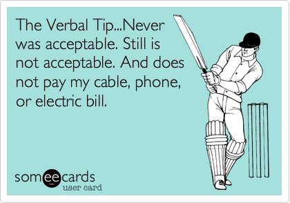 The Verbal Tip...Neverwas acceptable. Still isnot acceptable. And doesnot pay my cable, phone,or electric bill.