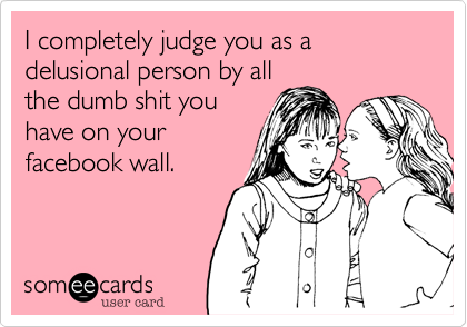 I completely judge you as a delusional person by allthe dumb shit youhave on yourfacebook wall.