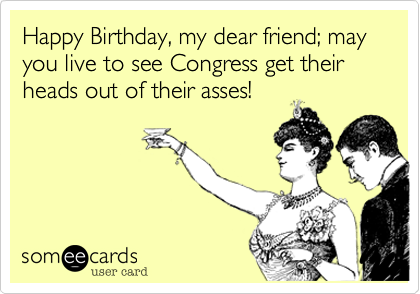 Happy Birthday, my dear friend; may you live to see Congress get their heads out of their asses!