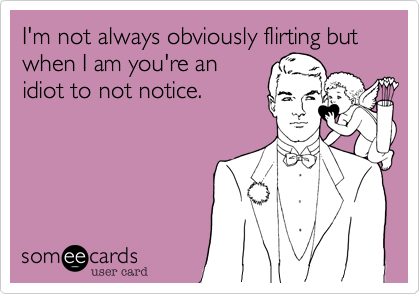 I'm not always obviously flirting but when I am you're anidiot to not notice.