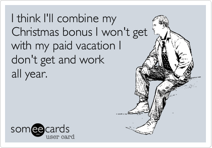 I think I'll combine my Christmas bonus I won't getwith my paid vacation Idon't get and workall year.
