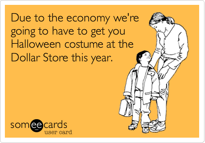 Due to the economy we'regoing to have to get youHalloween costume at theDollar Store this year.