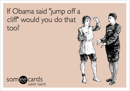 """If Obama said """"jump off acliff"""" would you do thattoo?"""