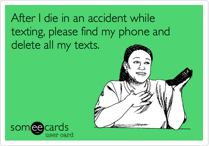 After I die in an accident while texting, please find my phone and delete all my texts.