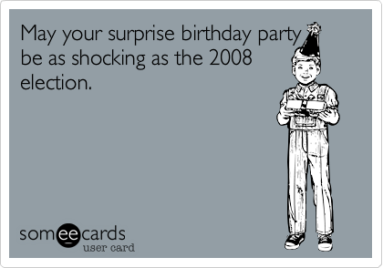 May your surprise birthday partybe as shocking as the 2008election.