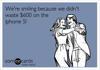 We're smiling because we didn't waste $600 on theiphone 5!