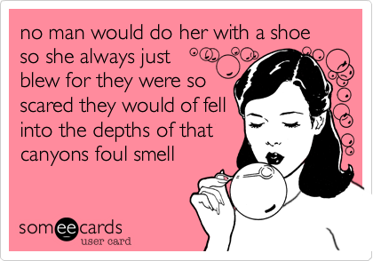 no man would do her with a shoe so she always just blew for they were soscared they would of fellinto the depths of thatcanyons foul smell