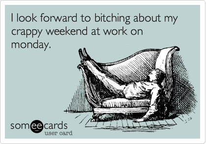 I look forward to bitching about my crappy weekend at work on monday.