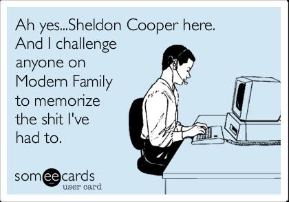 Ah yes...Sheldon Cooper here.And I challenge anyone onModern Familyto memorizethe shit I've had to.