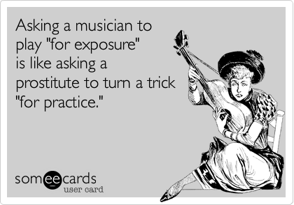 """Asking a musician toplay """"for exposure""""is like asking aprostitute to turn a trick""""for practice."""""""