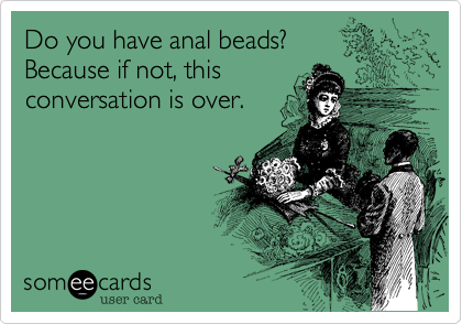 Do you have anal beads?Because if not, this conversation is over.