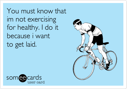 You must know thatim not exercisingfor healthy. I do itbecause i wantto get laid.