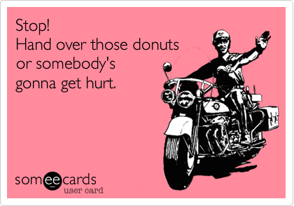 Stop!Hand over those donutsor somebody'sgonna get hurt.