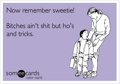 Now remember sweetie!Bitches ain't shit but ho'sand tricks.